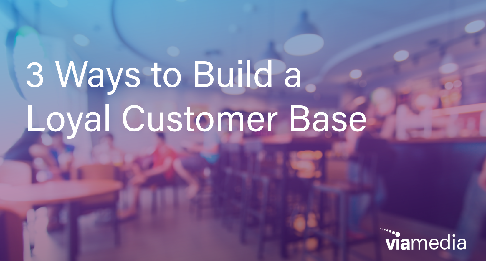 3 ways to build loyal customer base_for blog header